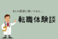 【体験談】転職サイトを使って転職した5人の医師に話を聞いてみた